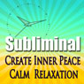 Create Inner Peace Subliminal: Calm-Relaxation-Deep Meditation-Sleep & Liberate The Spirit Binaural Beats-Calming Solfeggio Tones Audiobook, by Subliminal Hypnosis
