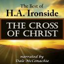 The Cross of Christ: The Best of H. A. Ironside (Unabridged), by H. A. Ironside