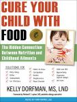 Cure Your Child with Food!: The Hidden Connection Between Nutrition and Childhood Ailments (Unabridged), by Kelly Dorfman