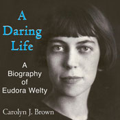 A Daring Life: A Biography of Eudora Welty (Unabridged) Audiobook, by Carolyn J. Brown