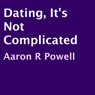 Dating, Its Not Complicated (Unabridged), by Aaron R. Powell