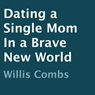 Dating a Single Mom in a Brave New World (Unabridged) Audiobook, by Willis Combs