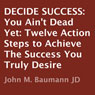 Decide Success: You Aint Dead Yet: Twelve Action Steps to Achieve the Success You Truly Desire (Unabridged), by John M. Baumann
