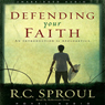 Defending Your Faith: An Introduction to Apologetics (Unabridged), by R. C. Sproul
