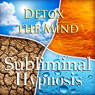 Detox the Mind Subliminal Affirmations: Clear Your Head & Be Worry-Free, Solfeggio Tones, Binaural Beats, Self Help Meditation Hypnosis Audiobook, by Subliminal Hypnosis