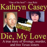 Die, My Love: A True Story of Revenge, Murder, and Two Texas Sisters (Unabridged), by Kathryn Casey