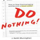 Do Nothing!: How to Stop Overmanaging and Become a Great Leader (Unabridged), by J. Keith Murnighan