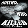 Doctors Who Killed: Case Summaries of 5 Doctors Who Were Serial Killers (Unabridged), by RJ Parker