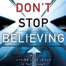 Dont Stop Believing: Why Living Like Jesus Is Not Enough (Unabridged), by Michael E. Wittmer