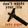 Dont Waste Your Life (Unabridged) Audiobook, by John Piper