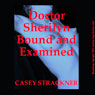 Dr. Sherilyn Bound and Examined: A Very Rough Bondage Short (Unabridged) Audiobook, by Casey Strackner