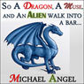 So a Dragon, a Muse, and an Alien Walk into a Bar...: A Three-Story Collection (Unabridged), by Michael Angel
