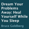 Dream Your Problems Away: Heal Yourself While You Sleep (Unabridged), by Bruce Goldberg