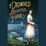 A Drowned Maidens Hair: A Melodrama (Unabridged) Audiobook, by Laura Amy Schiltz