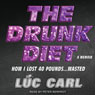 The Drunk Diet: How I Lost 40 Pounds...Wasted: A Memoir (Unabridged), by Luc Carl