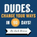 Dudes Change Your Ways in 90 Days: The 90 Days Til Redemption Program Audiobook, by Jack Benza