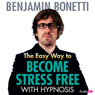 The Easy Way to Become Stress Free with Hypnosis, by Benjamin Bonetti