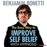 The Easy Way to Improve Self-Belief with Hypnosis Audiobook, by Benjamin Bonetti