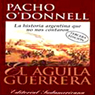 El Aguila Guerrera (Texto Completo) (The Eagle Warrior (Unabridged)), by Pacho O'Donnell