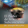 El Poder De La Mente Subconsciente (The Power of the Subconscious Mind): Spanish Edition (Unabridged) Audiobook, by Joseph Murphy