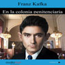 En la colonia penitenciaria (The Penal Colony) (Unabridged), by Franz Kafka