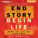 End Your Story, Begin Your Life: Wake Up, Let Go, Live Free (Unabridged), by Jim Dreaver