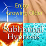 Enjoy Growing Older Subliminal Affirmations: Age With Grace & Healthy Aging, Solfeggio Tones, Binaural Beats, Self Help Meditation Hypnosis Audiobook, by Subliminal Hypnosis