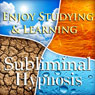 Enjoy Studying & Learning Subliminal Affirmations: Fun With Education & Study Skills, Solfeggio Tones, Binaural Beats, Self Help Meditation Hypnosis, by Subliminal Hypnosis