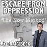 The Escape from Depression: Cure Depression with the Now Method (Unabridged) Audiobook, by Craig Beck