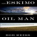 The Eskimo and the Oil Man: The Battle at the Top of the World for Americas Future (Unabridged) Audiobook, by Bob Reiss