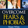 The Essential Guide to Overcoming Fears and Phobias (Unabridged) Audiobook, by Shaan White