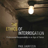 The Ethics of Interrogation: Professional Responsibility in an Age of Terror (Unabridged), by Paul Lauritzen