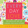 Every Day Love: The Delicate Art of Caring for Each Other (Unabridged) Audiobook, by Judy Ford