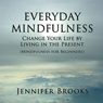 Everyday Mindfulness: Change Your Life by Living in the Present (Mindfulness for Beginners) (Unabridged) Audiobook, by Jennifer Brooks