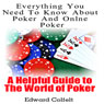 Everything You Need to Know About Poker and Online Poker: A Helpful Guide to the World of Poker (Unabridged) Audiobook, by Edward Colfelt