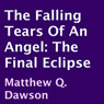 The Falling Tears of an Angel: The Final Eclipse (Unabridged) Audiobook, by Matthew Q. Dawson