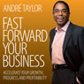 Fast Forward Your Business: Accelerate Your Growth, Progress, and Profitability Audiobook, by Andre Taylor