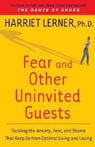 Fear and Other Uninvited Guests: Tackling the Anxiety, Fear, and Shame That Keeps Us from Optimal Living, by Harriet Lerner