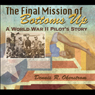 The Final Mission of Bottoms Up: A World War II Pilots Story, American Military Experience Series (Unabridged), by Dennis R. Okerstrom