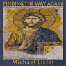 Finding the Way Again: Rediscovering Radical Love and Freedom in the Lost Teachings of Jesus (Unabridged), by Michael Lister