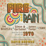 Fire and Rain: The Beatles, Simon and Garfunkel, James Taylor, CSNY and the Lost Story of 1970 (Unabridged), by David Browne