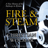 Fire & Steam: A New History of the Railways in Britain (Unabridged) Audiobook, by Christian Wolmar