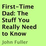 First-Time Dad: The Stuff You Really Need to Know (Unabridged) Audiobook, by John Fuller