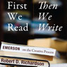 First We Read, Then We Write: Emerson on the Creative Process (Unabridged), by Robert D. Richardson