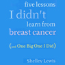 Five Lessons I Didnt Learn from Breast Cancer: (And One Big One I Did) (Unabridged) Audiobook, by Shelley Lewis