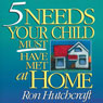 Five Needs Your Child Must Have Met at Home, by Ron Hutchcraft