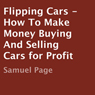 Flipping Cars: How to Make Money Buying and Selling Cars for Profit (Unabridged) Audiobook, by Samuel Page