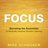 Focus: Elevating the Essentials to Radically Improve Student Learning (Unabridged) Audiobook, by Mike Schmoker