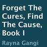 Forget the Cures, Find the Cause: Book I (Unabridged) Audiobook, by Rayna Gangi