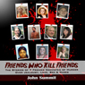 Friends Who Kill Friends: The Stories of 7 Friends Convicted of Murder Over Jealousy, Love, Sex & Dares (Unabridged), by John Summit